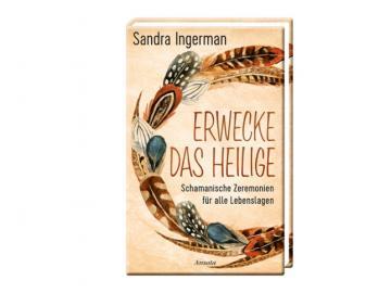 Buch - Erwecke das Heilige - Schamanische Zeremonien für alle Lebenslagen | Sandra Ingerman